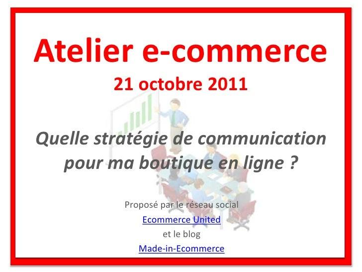 Atelier e-commerce        21 octobre 2011Quelle stratégie de communication  pour ma boutique en ligne ?          Proposé p...