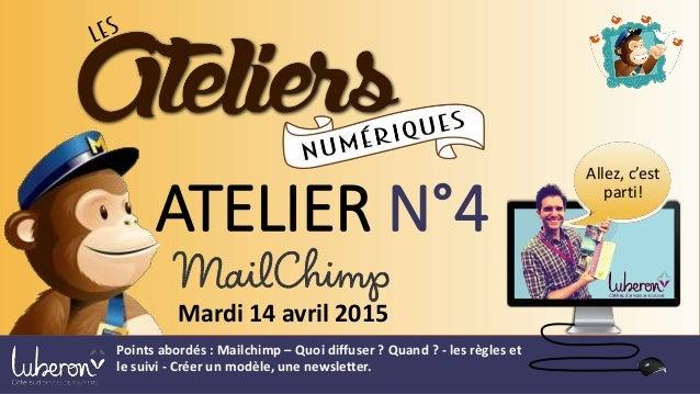 ATELIER N°4 Mardi 14 avril 2015 Allez, c'est parti! Points abordés : Mailchimp – Quoi diffuser ? Quand ? - les règles et l...