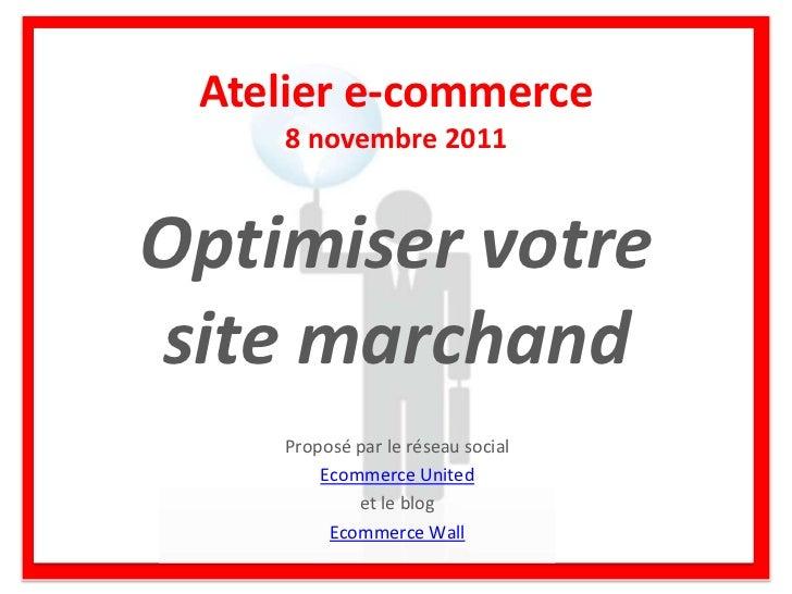 Atelier e-commerce    8 novembre 2011Optimiser votresite marchand    Proposé par le réseau social        Ecommerce United ...