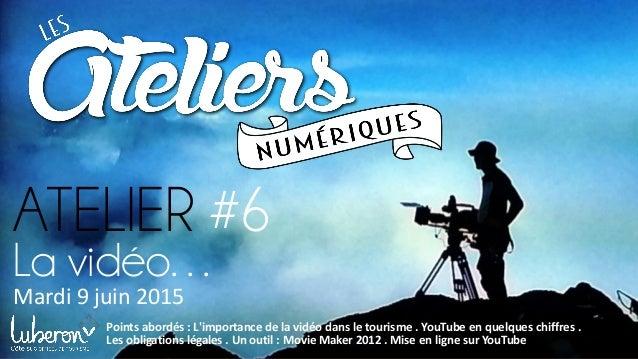 ATELIER #6 Mardi 9 juin 2015 Points abordés : L'importance de la vidéo dans le tourisme . YouTube en quelques chiffres . L...