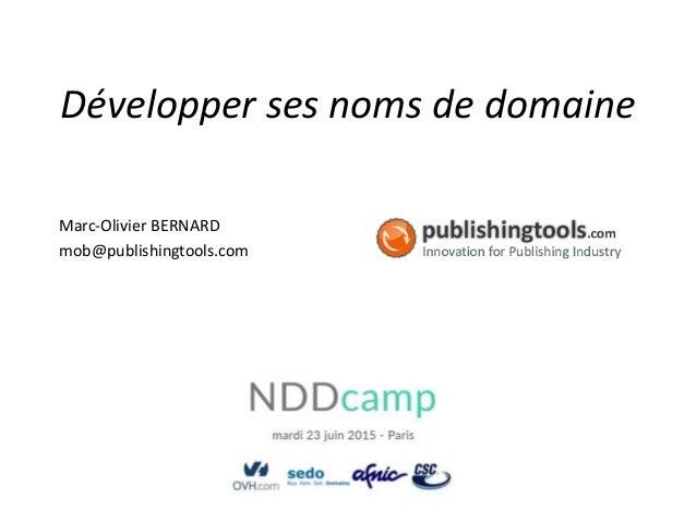 Développer ses noms de domaine Marc-Olivier BERNARD mob@publishingtools.com