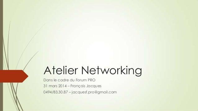 Atelier Networking Dans le cadre du Forum PRO 31 mars 2014 – François Jacques 0494/83.30.87 – jacquesf.pro@gmail.com
