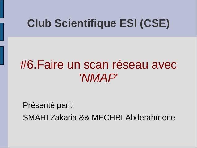 Club Scientifique ESI (CSE)#6.Faire un scan réseau avec           NMAPPrésenté par :SMAHI Zakaria && MECHRI Abderahmene