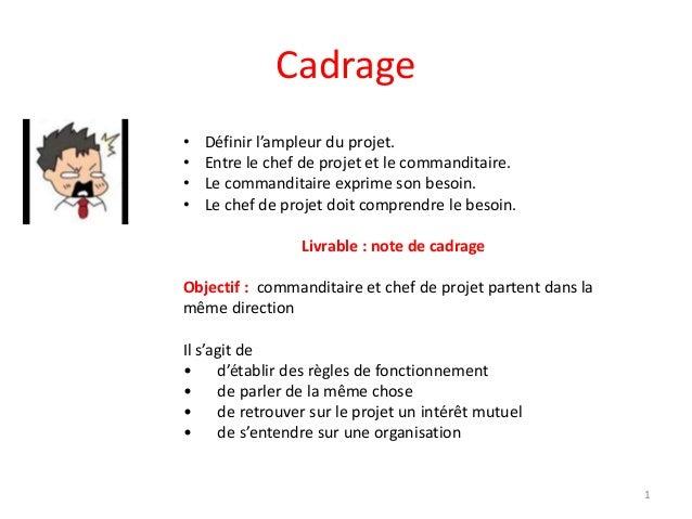 Cadrage • Définir l'ampleur du projet. • Entre le chef de projet et le commanditaire. • Le commanditaire exprime son besoi...