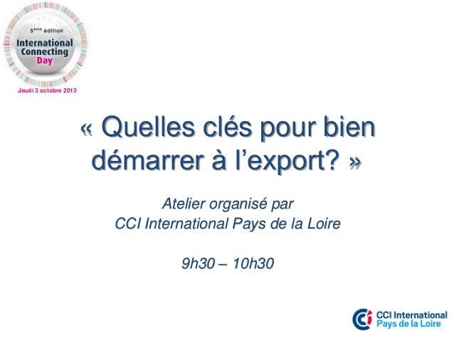 Jeudi 3 octobre 2013 « Quelles clés pour bien démarrer à l'export? » Atelier organisé par CCI International Pays de la Loi...