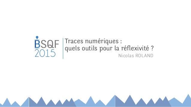 Traces numériques : quels outils pour la réflexivité ? Nicolas ROLAND