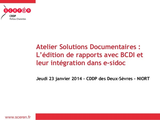 Atelier Solutions Documentaires : L'édition de rapports avec BCDI et leur intégration dans e-sidoc Jeudi 23 janvier 2014 -...