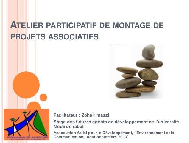 ATELIER PARTICIPATIF DE MONTAGE DE  PROJETS ASSOCIATIFS  Facilitateur : Zoheir maazi  Stage des futures agents de développ...