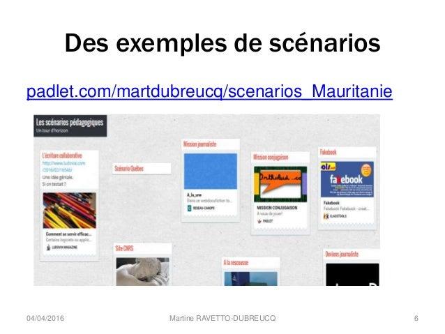Des exemples de scénarios padlet.com/martdubreucq/scenarios_Mauritanie 04/04/2016 Martine RAVETTO-DUBREUCQ 6