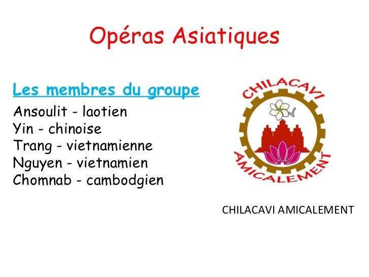 Opéras AsiatiquesLes membres du groupeAnsoulit - laotienYin - chinoiseTrang - vietnamienneNguyen - vietnamienChomnab - c...