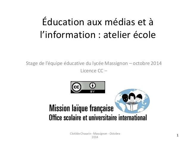 Éducation aux médias et à  l'information : atelier école  Stage de l'équipe éducative du lycée Massignon – octobre 2014  L...