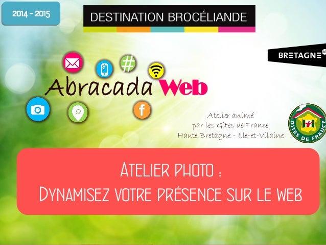 # Abracada Web* Atelier photo : Dynamisez votre présence sur le web 2014 - 2015 Atelier animé par les Gîtes de France Haut...