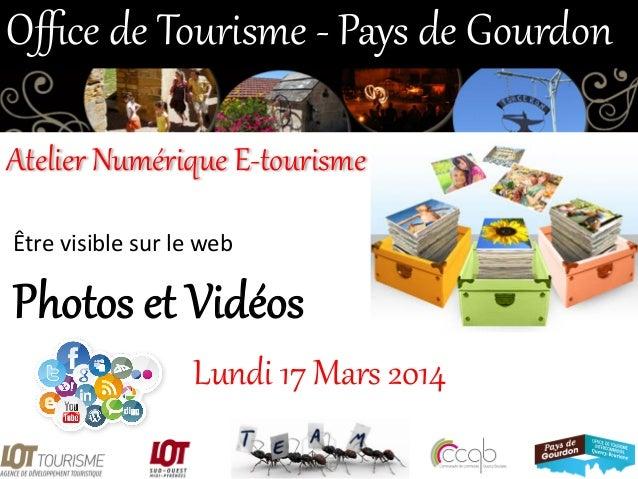 Photos et Vidéos  Lundi 17 Mars 2014  Office de Tourisme -‐ Pays de Gourdon  Atelier Numérique E-‐tourisme...