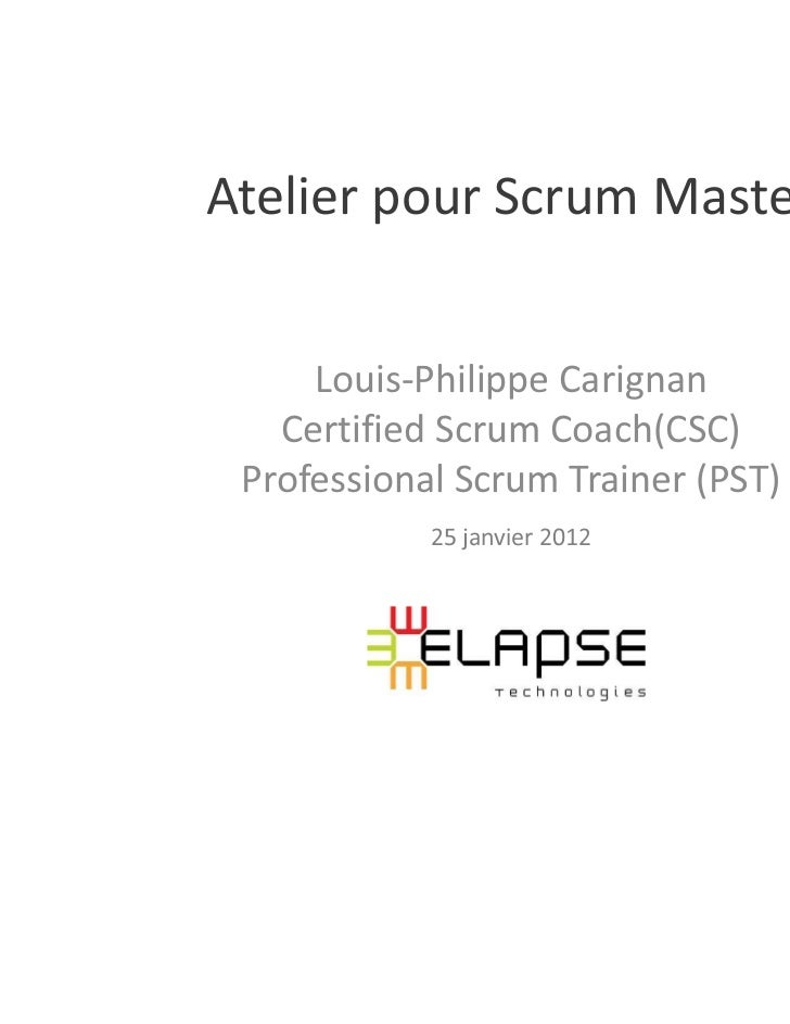 Atelier pour Scrum Master     Louis-Philippe Carignan   Certified Scrum Coach(CSC) Professional Scrum Trainer (PST)       ...