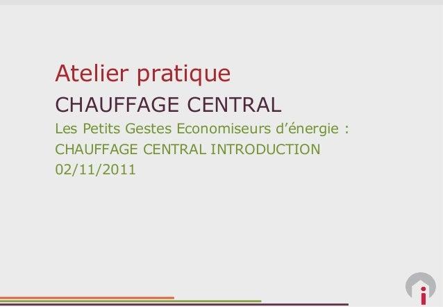 Atelier pratiqueCHAUFFAGE CENTRALLes Petits Gestes Economiseurs d'énergie :CHAUFFAGE CENTRAL INTRODUCTION02/11/2011