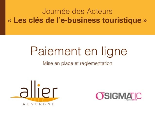 Paiement en ligne Mise en place et réglementation Journée des Acteurs «Les clés de l'e-business touristique»