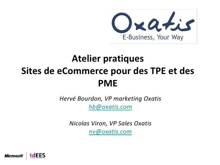 Atelier pratiques Sites de eCommerce pour des TPE et des PME<br />Hervé Bourdon, VP marketing Oxatis<br />hb@oxatis.com<br...