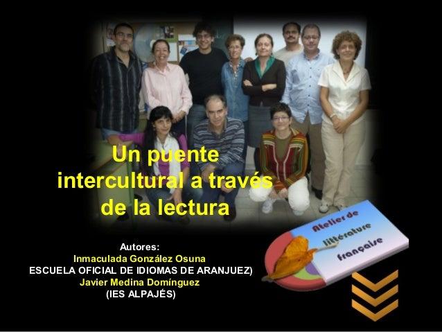 Un puenteintercultural a travésde la lecturaAutores:Inmaculada González OsunaESCUELA OFICIAL DE IDIOMAS DE ARANJUEZ)Javier...