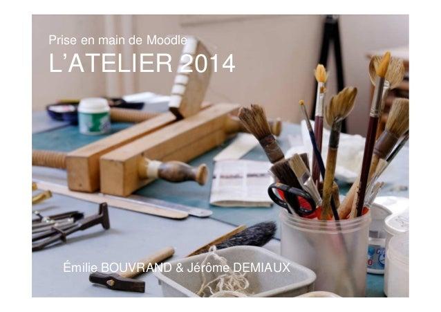 Prise en main de Moodle L'ATELIER 2014 Émilie BOUVRAND & Jérôme DEMIAUX