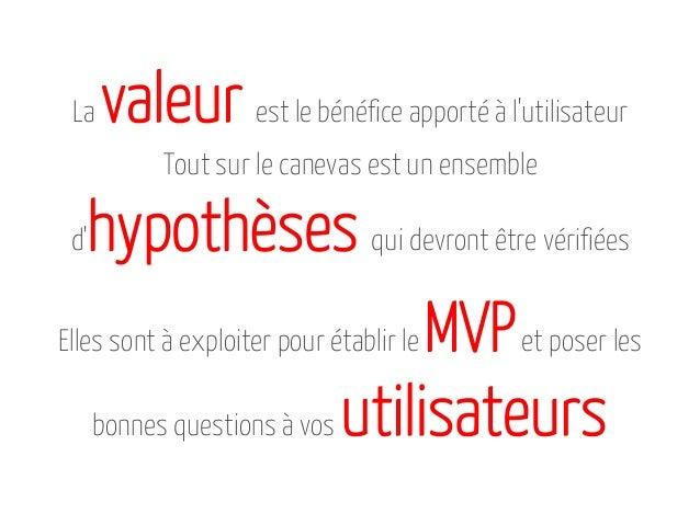 La  valeur est le bénéfice apporté à l'utilisateur Tout sur le canevas est un ensemble  hypothèses qui devront être vérifi...