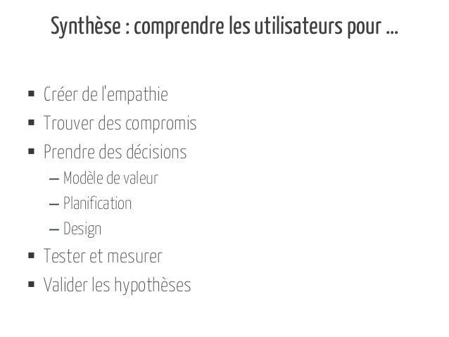 Synthèse : comprendre les utilisateurs pour …  Créer de l'empathie  Trouver des compromis  Prendre des décisions – Modè...
