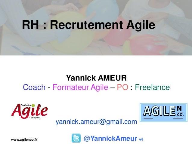 RH : Recrutement Agile @YannickAmeur v4 Yannick AMEUR Coach - Formateur Agile – PO : Freelance yannick.ameur@gmail.com www...