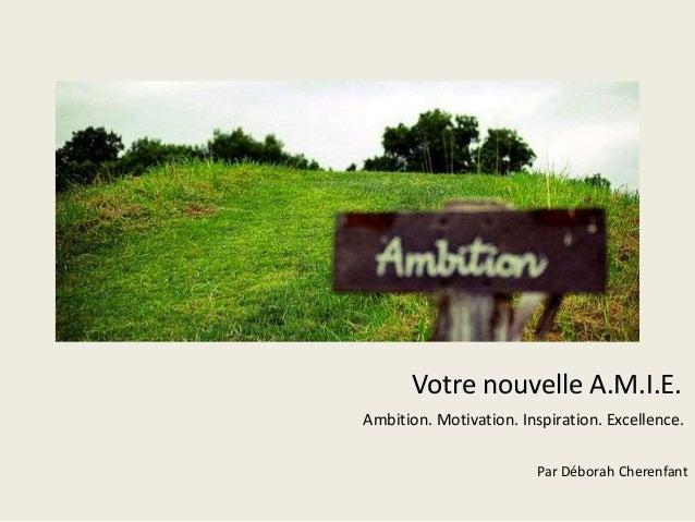 Votre nouvelle A.M.I.E.  Ambition. Motivation. Inspiration. Excellence.  Par Déborah Cherenfant