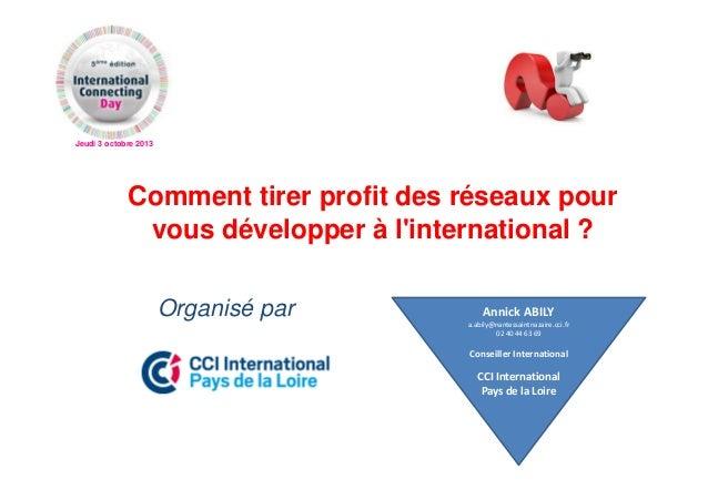 Jeudi 3 octobre 2013 Comment tirer profit des réseaux pour vous développer à l'international ? Organisé par Annick ABILY a...