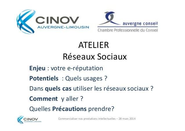 ATELIER Réseaux Sociaux Enjeu : votre e-réputation Commercialiser nos prestations intellectuelles – 28 mars 2014 Enjeu : v...