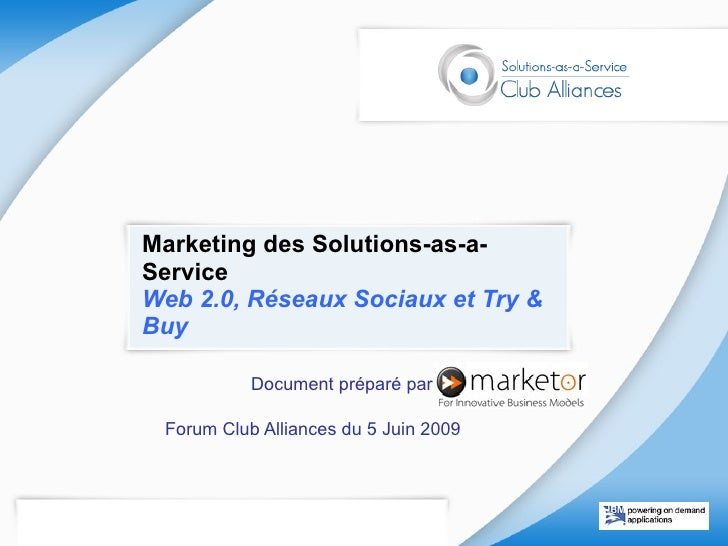 Marketing des Solutions-as-a-Service  Web 2.0, Réseaux Sociaux et Try & Buy Document préparé par : Forum Club Alliances du...