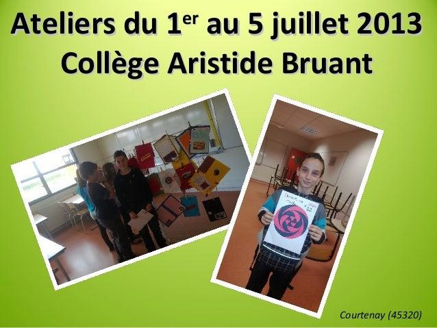 Ateliers du 1Ateliers du 1erer au 5 juillet 2013au 5 juillet 2013 Collège Aristide BruantCollège Aristide Bruant Courtenay...