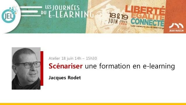 Atelier 18 juin 14h – 15h30 Scénariser une formation en e-learning Jacques Rodet