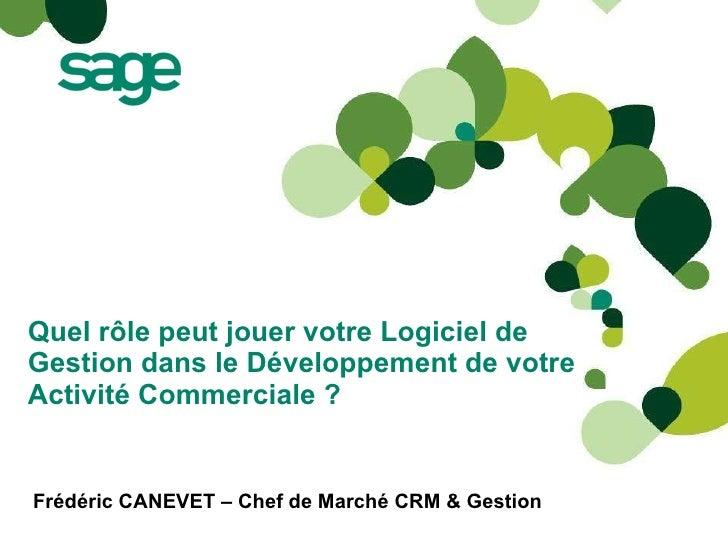 Quel rôle peut jouer votre Logiciel de Gestion dans le Développement de votre Activité Commerciale? Frédéric CANEVET – C...