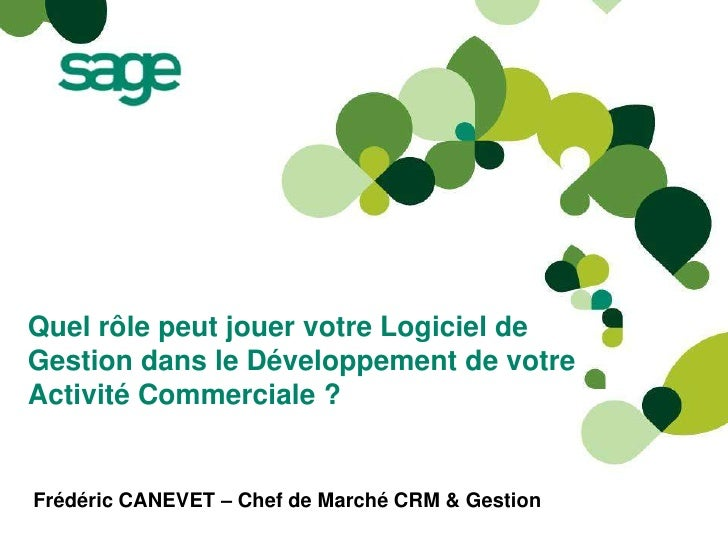 Quel rôle peut jouer votre Logiciel deGestion dans le Développement de votreActivité Commerciale ?Frédéric CANEVET – Chef ...