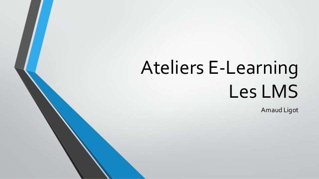 Ateliers E-Learning           Les LMS              Arnaud Ligot