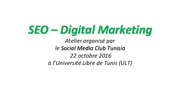SEO – Digital Marketing Atelier organisé par le Social Media Club Tunisia 22 octobre 2016 à l'Université Libre de Tunis (U...
