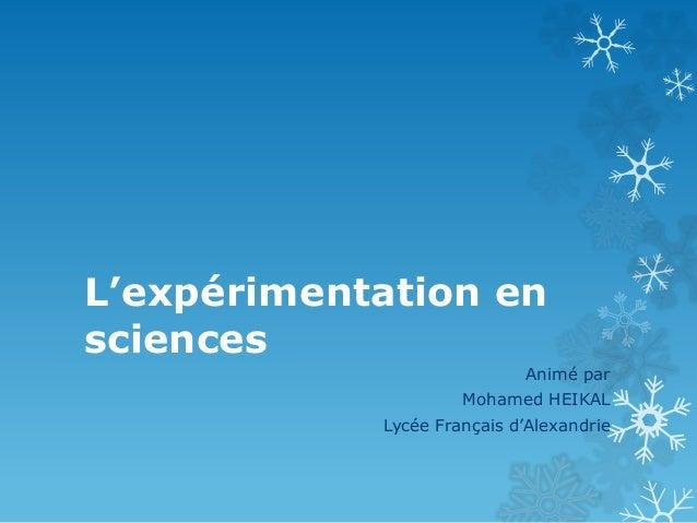 L'expérimentation en sciences Animé par Mohamed HEIKAL Lycée Français d'Alexandrie