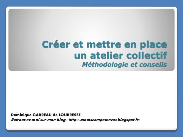 Créer et mettre en place un atelier collectif Méthodologie et conseils Dominique GARREAU de LOUBRESSE Retrouvez-moi sur mo...