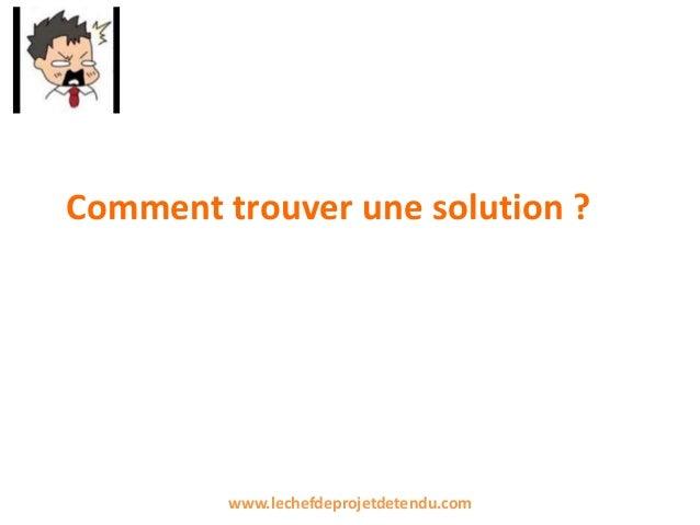 Comment trouver une solution ? www.lechefdeprojetdetendu.com
