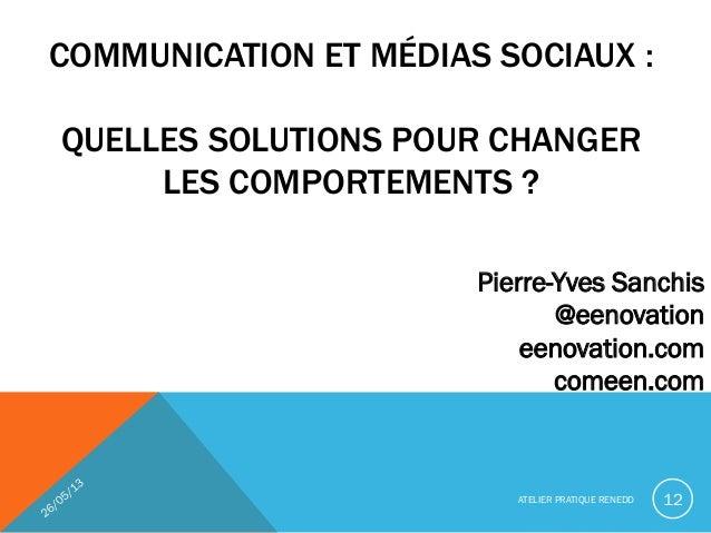 COMMUNICATION ET MÉDIAS SOCIAUX :QUELLES SOLUTIONS POUR CHANGERLES COMPORTEMENTS ?ATELIER PRATIQUE RENEDD 12Pierre-Yves Sa...