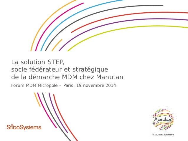 La solution STEP, socle fédérateur et stratégique de la démarche MDM chez Manutan Forum MDM Micropole – Paris, 19 novembre...