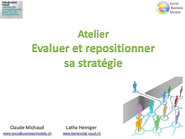 Atelier Evaluer et repositionner sa stratégie Claude Michaud www.socialbusinessmodels.ch Latha Heiniger www.benevolat-vaud...