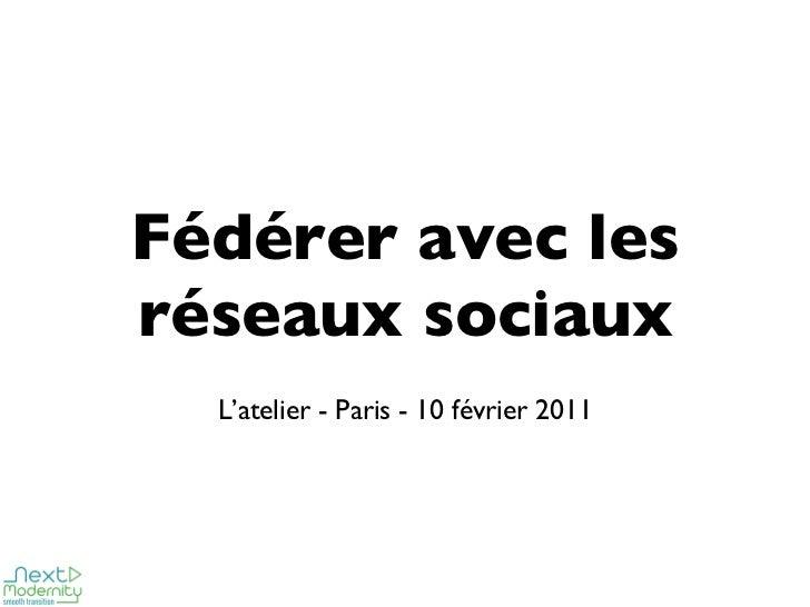 Fédérer avec les réseaux sociaux <ul><ul><li>L'atelier - Paris - 10 février 2011 </li></ul></ul>