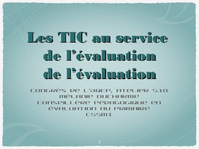 Les TIC au service de l'évaluation de l'évaluation Congrès de l'AQEP, atelier 518 Mélanie Ducharme Conseillère pédagogique...