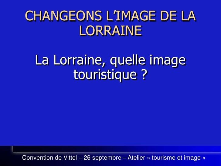 CHANGEONS L'IMAGE DE LA LORRAINELa Lorraine, quelle image touristique ?<br />Convention de Vittel – 26 septembre – Atelier...