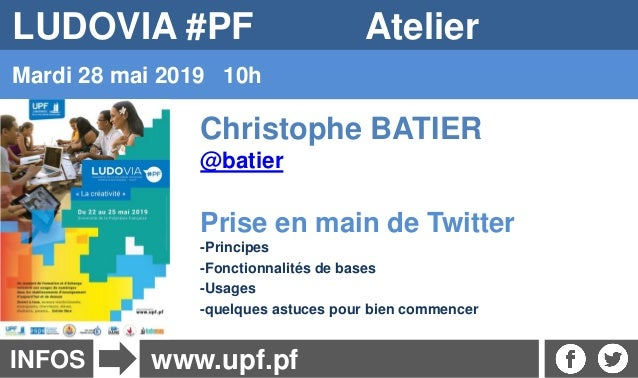 INFOS Mardi 28 mai 2019 10h www.upf.pf LUDOVIA #PF Atelier Christophe BATIER @batier Prise en main de Twitter -Principes -...