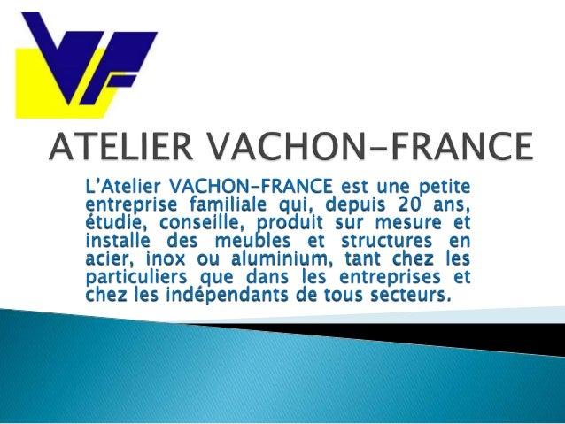 L'Atelier VACHON-FRANCE est une petite entreprise familiale qui, depuis 20 ans, étudie, conseille, produit sur mesure et i...