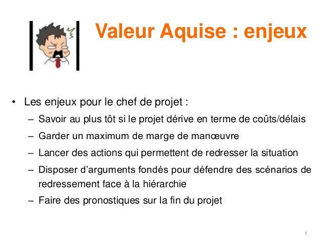 Valeur Aquise : enjeux • Les enjeux pour le chef de projet : – Savoir au plus tôt si le projet dérive en terme de coûts/dé...