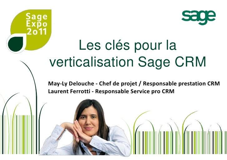 Les clés pour la verticalisation Sage CRM<br />May-Ly Delouche - Chef de projet / Responsable prestation CRM<br />Laurent ...