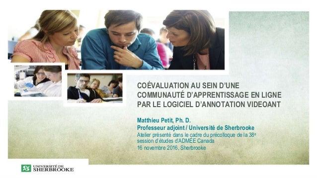 COÉVALUATION AU SEIN D'UNE COMMUNAUTÉ D'APPRENTISSAGE EN LIGNE PAR LE LOGICIEL D'ANNOTATION VIDEOANT Matthieu Petit, Ph. D...